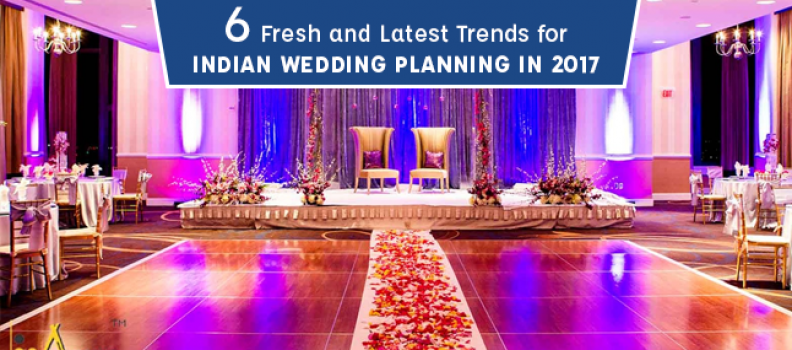 6 Fresh and Latest Trends for Indian Wedding Planning in 2017