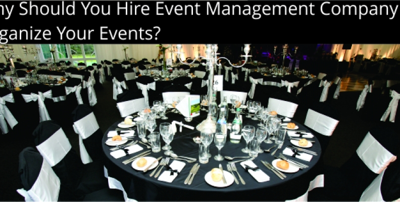 WHY SHOULD YOU HIRE EVENT MANAGEMENT COMPANY TO ORGANIZE YOUR EVENTS?